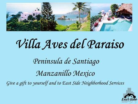 Villa Aves del Paraiso Peninsula de Santiago Manzanillo Mexico Give a gift to yourself and to East Side Neighborhood Services.