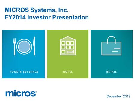 December 2013 MICROS Systems, Inc. FY2014 Investor Presentation.
