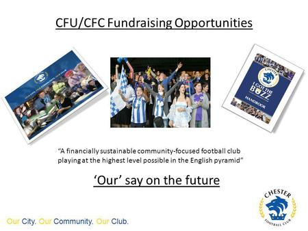 CFU/CFC Fundraising Opportunities Our City. Our Community. Our Club. Our say on the future A financially sustainable community-focused football club playing.
