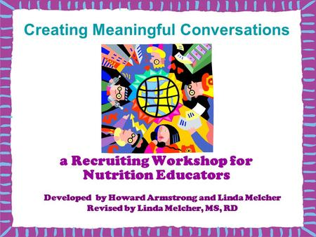 A Recruiting Workshop for Nutrition Educators Developed by Howard Armstrong and Linda Melcher Revised by Linda Melcher, MS, RD Creating Meaningful Conversations.