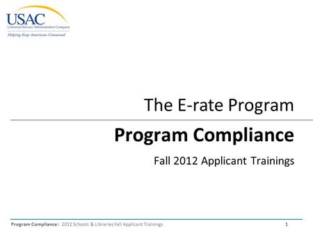 Program Compliance I 2012 Schools & Libraries Fall Applicant Trainings 1 The E-rate Program Program Compliance Fall 2012 Applicant Trainings.