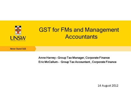 GST for FMs and Management Accountants Anne Harvey – Group Tax Manager, Corporate Finance Eric McCallum – Group Tax Accountant, Corporate Finance 14 August.