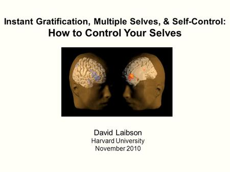 Instant Gratification, Multiple Selves, & Self-Control: How to Control Your Selves David Laibson Harvard University November 2010.