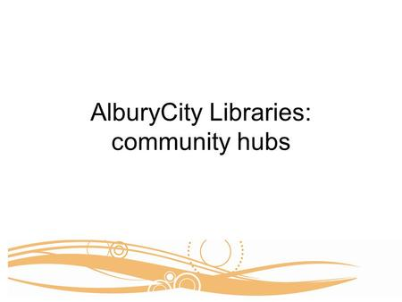 AlburyCity Libraries: community hubs. Albury LibraryMuseum Albury LibraryMuseum opened to the public 27 July 2007 –A formal and community celebration.