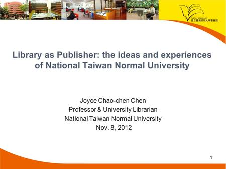 Library as Publisher: the ideas and experiences of National Taiwan Normal University Joyce Chao-chen Chen Professor & University Librarian National Taiwan.