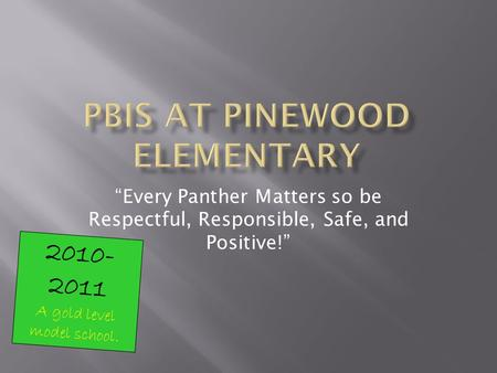 Every Panther Matters so be Respectful, Responsible, Safe, and Positive! 2010- 2011 A gold level model school.