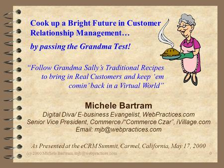 (c) 2000 Michele Bartram, Cook up a Bright Future in Customer Relationship Management… by passing the Grandma Test! Michele Bartram.