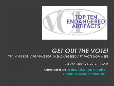 GET OUT THE VOTE! TRAINING FOR VIRGINIA'S TOP 10 ENDANGERED ARTIFACTS NOMINEES TUESDAY, JULY 23, 2013 – 10AM A program of the Virginia Collections InitiativeVirginia.