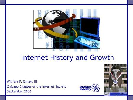 Internet History and Growth William F. Slater, III Chicago Chapter of the Internet Society September 2002.