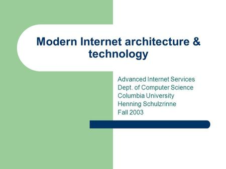Modern Internet architecture & technology Advanced Internet Services Dept. of Computer Science Columbia University Henning Schulzrinne Fall 2003.