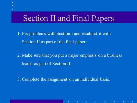 Section II and Final Papers 1. Fix problems with Section I and resubmit it with Section II as part of the final paper. 2. Make sure that you put a major.