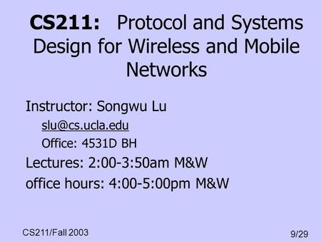 CS211/Fall 2003 9/29 CS211: Protocol and Systems Design for Wireless and Mobile Networks Instructor: Songwu Lu Office: 4531D BH Lectures: