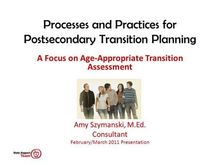 Processes and Practices for Postsecondary Transition Planning A Focus on Age-Appropriate Transition Assessment Amy Szymanski, M.Ed. Consultant February/March.
