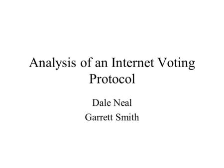 Analysis of an Internet Voting Protocol Dale Neal Garrett Smith.