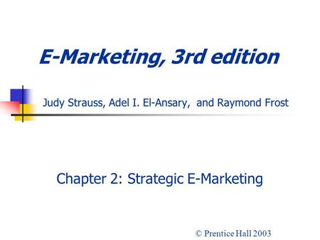 E-Marketing, 3rd edition Judy Strauss, Adel I. El-Ansary, and Raymond Frost Chapter 2: Strategic E-Marketing © Prentice Hall 2003.