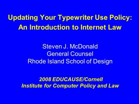 Updating Your Typewriter Use Policy: An Introduction to Internet Law Steven J. McDonald General Counsel Rhode Island School of Design 2008 EDUCAUSE/Cornell.
