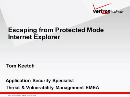 © 2009 Verizon. All Rights Reserved. PTEXXXXX XX/09 Escaping from Protected Mode Internet Explorer Tom Keetch Application Security Specialist Threat &