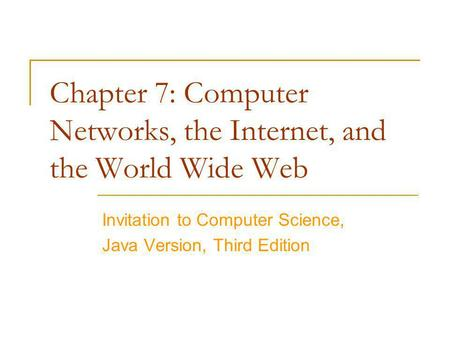 Chapter 7: Computer Networks, the Internet, and the World Wide Web Invitation to Computer Science, Java Version, Third Edition.