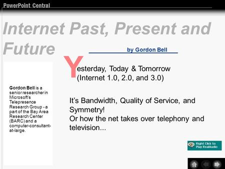 PowerPoint Central Internet Past, Present and Future by Gordon Bell Y esterday, Today & Tomorrow (Internet 1.0, 2.0, and 3.0) Its Bandwidth, Quality of.