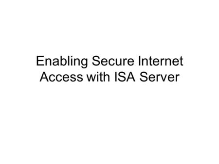 Enabling Secure Internet Access with ISA Server. Enabling Secure Access to Internet Resources What Is Secure Access to Internet Resources? –Users can.