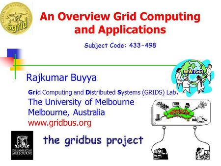 An Overview Grid Computing and Applications Subject Code: 433-498 Rajkumar Buyya Grid Computing and Distributed Systems (GRIDS) Lab. The University of.