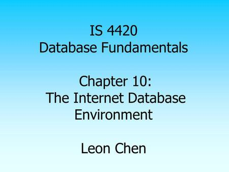 IS 4420 Database Fundamentals Chapter 10: The Internet Database Environment Leon Chen.
