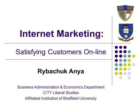 Internet Marketing: Satisfying Customers On-line Rybachuk Anya Business Administration & Economics Department CITY Liberal Studies Affiliated Institution.