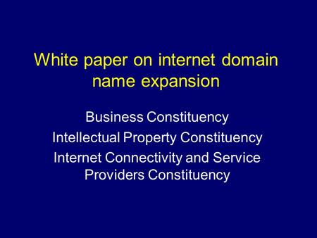 White paper on internet domain name expansion Business Constituency Intellectual Property Constituency Internet Connectivity and Service Providers Constituency.