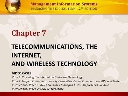 Management Information Systems MANAGING THE DIGITAL FIRM, 12 TH EDITION TELECOMMUNICATIONS, THE INTERNET, AND WIRELESS TECHNOLOGY Chapter 7 VIDEO CASES.