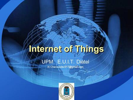 UPM E.U.I.T. Diatel Xi Chen scotor317@gmail.com Internet of Things UPM E.U.I.T. Diatel Xi Chen scotor317@gmail.com.