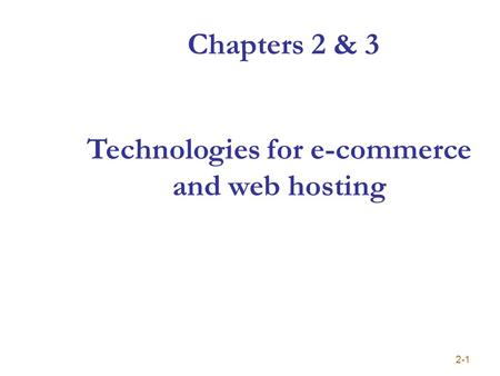 Chapters 2 & 3 2-1 Technologies for e-commerce and web hosting.