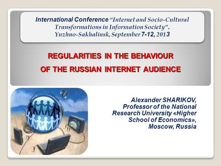 REGULARITIES IN THE BEHAVIOUR OF THE RUSSIAN INTERNET AUDIENCE Alexander SHARIKOV, Professor of the National Research University «Higher School of Economics»,