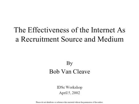 The Effectiveness of the Internet As a Recruitment Source and Medium By Bob Van Cleave IDSc Workshop April 5, 2002 Please do not distribute or reference.
