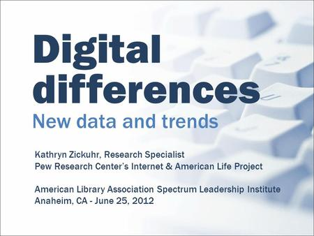 Digital differences New data and trends Kathryn Zickuhr, Research Specialist Pew Research Centers Internet & American Life Project American Library Association.