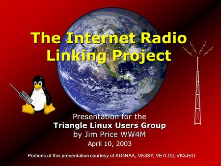 The Internet Radio Linking Project Portions of this presentation courtesy of KD4RAA, VE3SY, VE7LTD, VK3JED Triangle Linux Users Group Jim Price WW4M Presentation.