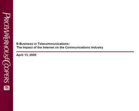 E-Business in Telecommunications: The Impact of the Internet on the Communications Industry April 13, 2000.