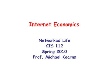 Internet Economics Networked Life CIS 112 Spring 2010 Prof. Michael Kearns.