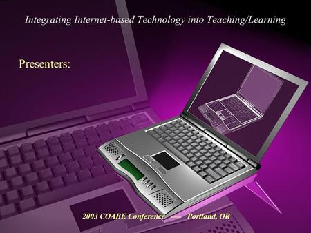 Integrating Internet-based Technology into Teaching/Learning 2003 COABE Conference ---- Portland, OR Presenters: