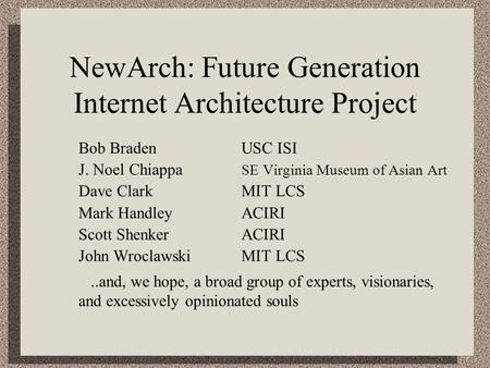 NewArch: Future Generation Internet Architecture Project Bob BradenUSC ISI J. Noel Chiappa SE Virginia Museum of Asian Art Dave ClarkMIT LCS Mark HandleyACIRI.