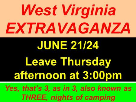 West Virginia EXTRAVAGANZA JUNE 21/24 Leave Thursday afternoon at 3:00pm Yes, thats 3, as in 3, also known as THREE, nights of camping.