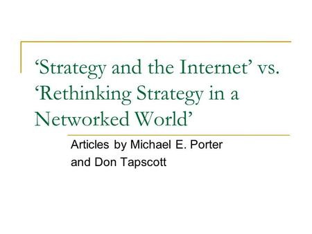 Strategy and the Internet vs. Rethinking Strategy in a Networked World Articles by Michael E. Porter and Don Tapscott.