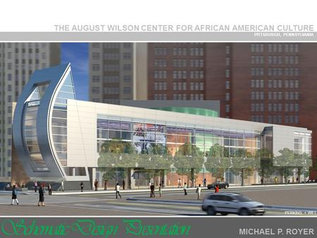 THE AUGUST WILSON CENTER FOR AFRICAN AMERICAN CULTURE PITTSBURGH, PENNSYLVANIA MICHAEL P. ROYER PERKINS + WILL Schematic Design Presentation.