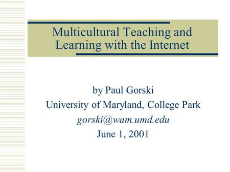 Multicultural Teaching and Learning with the Internet by Paul Gorski University of Maryland, College Park June 1, 2001.