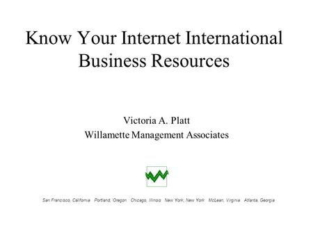 Know Your Internet International Business Resources Victoria A. Platt Willamette Management Associates San Francisco, California Portland, Oregon Chicago,