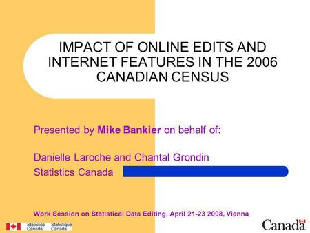 IMPACT OF ONLINE EDITS AND INTERNET FEATURES IN THE 2006 CANADIAN CENSUS Presented by Mike Bankier on behalf of: Danielle Laroche and Chantal Grondin Statistics.