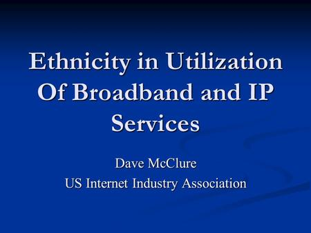 Ethnicity in Utilization Of Broadband and IP Services Dave McClure US Internet Industry Association.