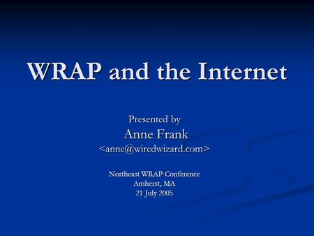 WRAP and the Internet Presented by Anne Frank Anne Northeast WRAP Conference Amherst, MA 21 July 2005.