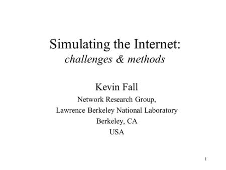 1 Simulating the Internet: challenges & methods Kevin Fall Network Research Group, Lawrence Berkeley National Laboratory Berkeley, CA USA.