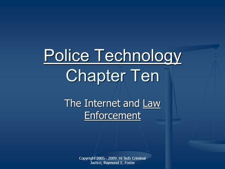 Copyright 2005 - 2009: Hi Tech Criminal Justice, Raymond E. Foster Police Technology Police Technology Chapter Ten Police Technology The Internet and Law.