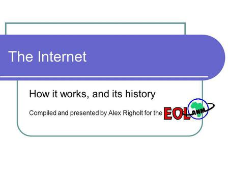 The Internet How it works, and its history Compiled and presented by Alex Righolt for the.